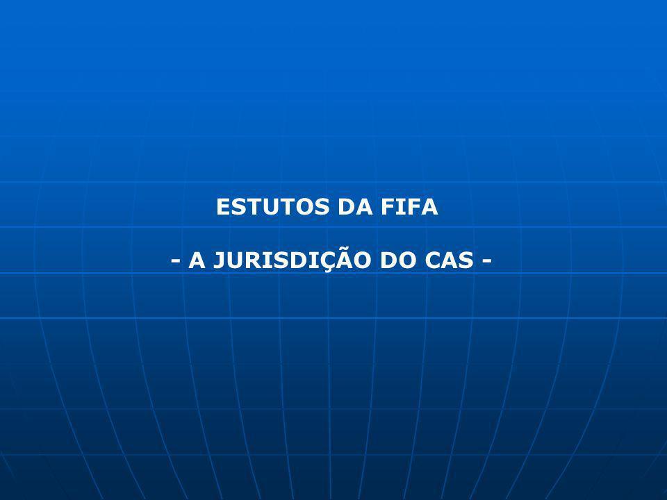 CAS – Tribunal Independente ARTIGO 59 (2) e 60 – Estatutos da FIFA Tribunal de Recurso de decisões e sanções disciplinares, uma vez esgotada as fases de impugnação existentes ao nível da FIFA, Confederações, Associações, Ligas, Clubes e Agentes FIFA ou de litígios entre terceiras entidades e as anteriormente mencionadas se e desde que exista uma convenção de arbitragem Formal: O «CAS Code of Sports-Related Arbitration» regula o procedimento arbitral.