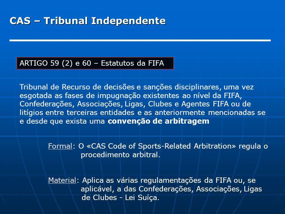 CAS – Tribunal Independente ARTIGO 59 (2) e 60 – Estatutos da FIFA Tribunal de Recurso de decisões e sanções disciplinares, uma vez esgotada as fases