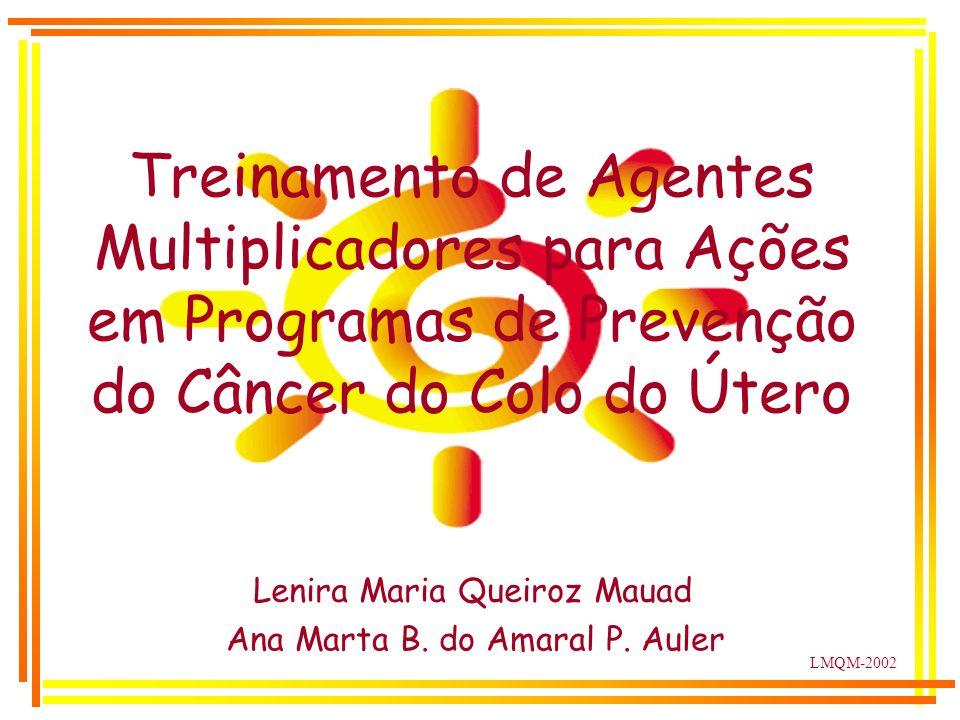 LMQM-2002 Lenira Maria Queiroz Mauad Ana Marta B. do Amaral P. Auler Treinamento de Agentes Multiplicadores para Ações em Programas de Prevenção do Câ