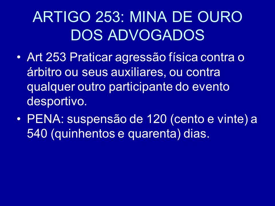 ARTIGO 253: MINA DE OURO DOS ADVOGADOS Art 253 Praticar agressão física contra o árbitro ou seus auxiliares, ou contra qualquer outro participante do evento desportivo.
