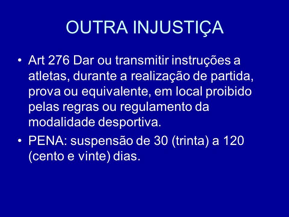 OUTRA INJUSTIÇA Art 276 Dar ou transmitir instruções a atletas, durante a realização de partida, prova ou equivalente, em local proibido pelas regras ou regulamento da modalidade desportiva.