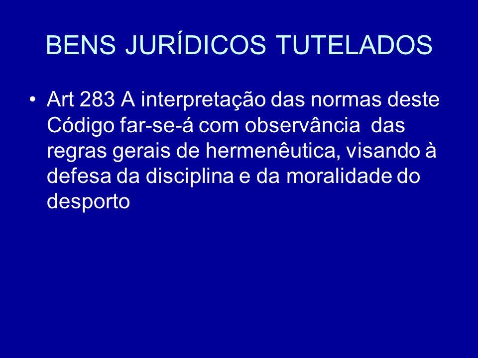 BENS JURÍDICOS TUTELADOS Art 283 A interpretação das normas deste Código far-se-á com observância das regras gerais de hermenêutica, visando à defesa da disciplina e da moralidade do desporto