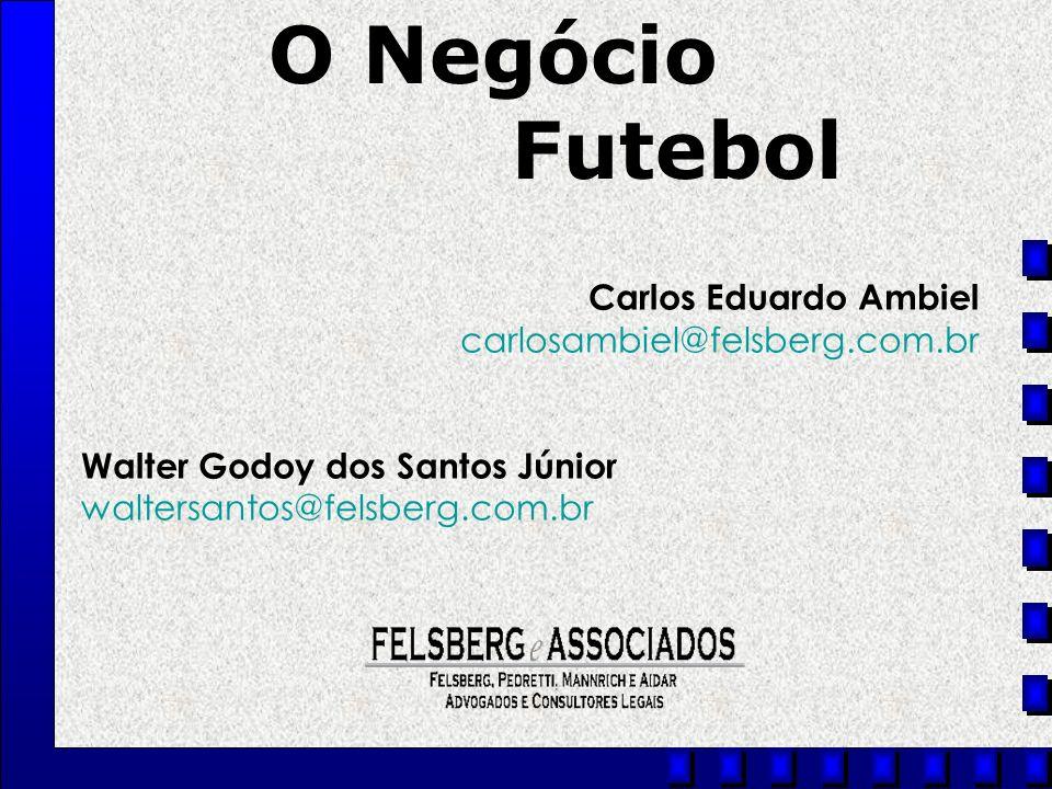 Carlos Eduardo Ambiel carlosambiel@felsberg.com.br Walter Godoy dos Santos Júnior waltersantos@felsberg.com.br O Negócio Futebol
