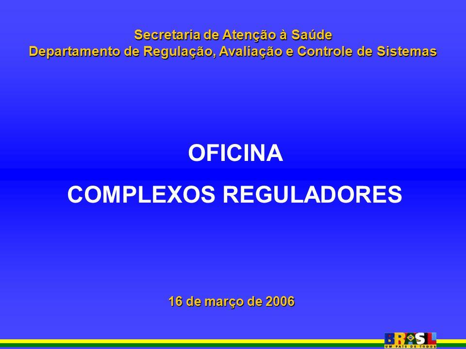 Secretaria de Atenção à Saúde Departamento de Regulação, Avaliação e Controle de Sistemas OFICINA COMPLEXOS REGULADORES 16 de março de 2006