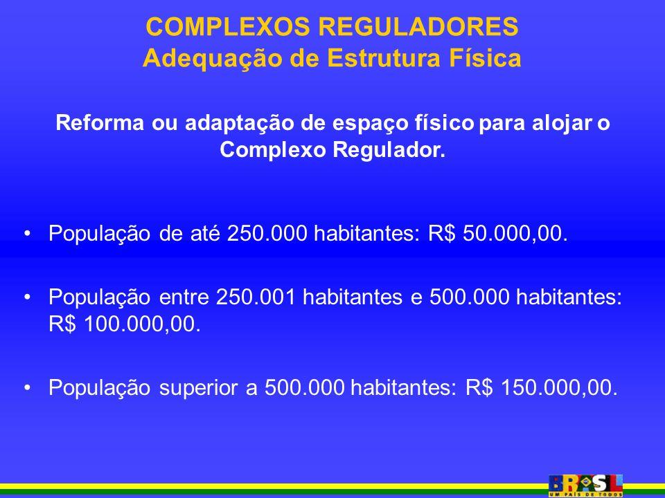 COMPLEXOS REGULADORES Adequação de Estrutura Física População de até 250.000 habitantes: R$ 50.000,00. População entre 250.001 habitantes e 500.000 ha