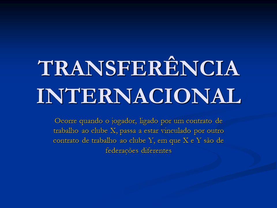 TRANSFERÊNCIA INTERNACIONAL Ocorre quando o jogador, ligado por um contrato de trabalho ao clube X, passa a estar vinculado por outro contrato de trab