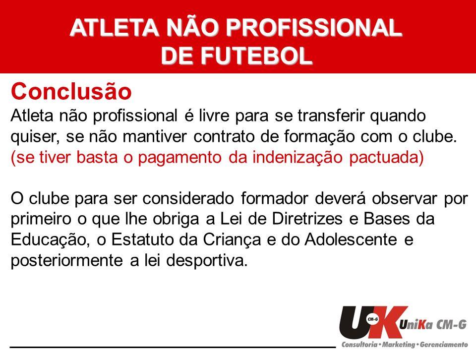 ATLETA NÃO PROFISSIONAL DE FUTEBOL Conclusão Atleta não profissional é livre para se transferir quando quiser, se não mantiver contrato de formação co