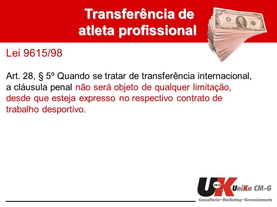 Transferência de atleta profissional Lei 9615/98 Art. 28, § 5º Quando se tratar de transferência internacional, a cláusula penal não será objeto de qu