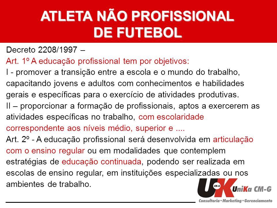 ATLETA NÃO PROFISSIONAL DE FUTEBOL Decreto 2208/1997 – Art. 1º A educação profissional tem por objetivos: I - promover a transição entre a escola e o