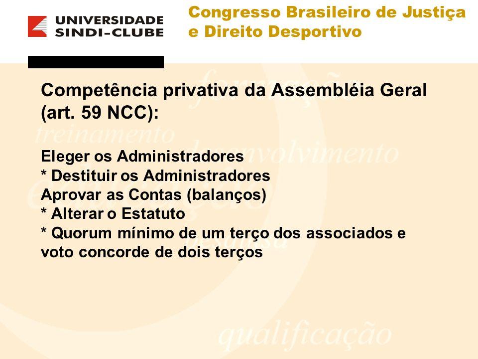 Congresso Brasileiro de Justiça e Direito Desportivo Competência privativa da Assembléia Geral (art. 59 NCC): Eleger os Administradores * Destituir os