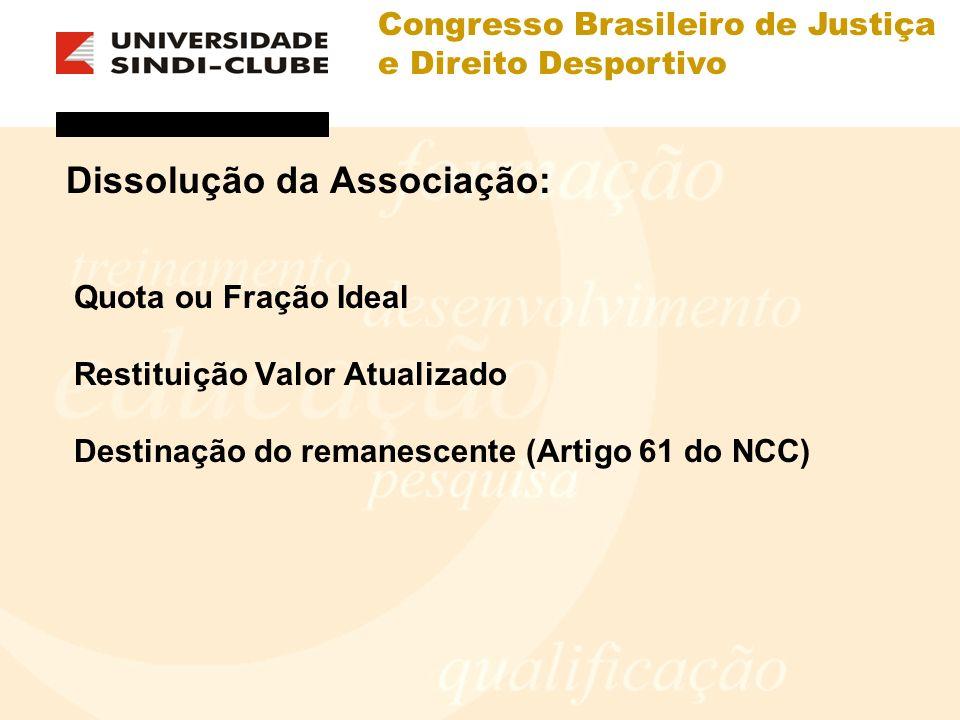 Congresso Brasileiro de Justiça e Direito Desportivo Dissolução da Associação: Quota ou Fração Ideal Restituição Valor Atualizado Destinação do remane
