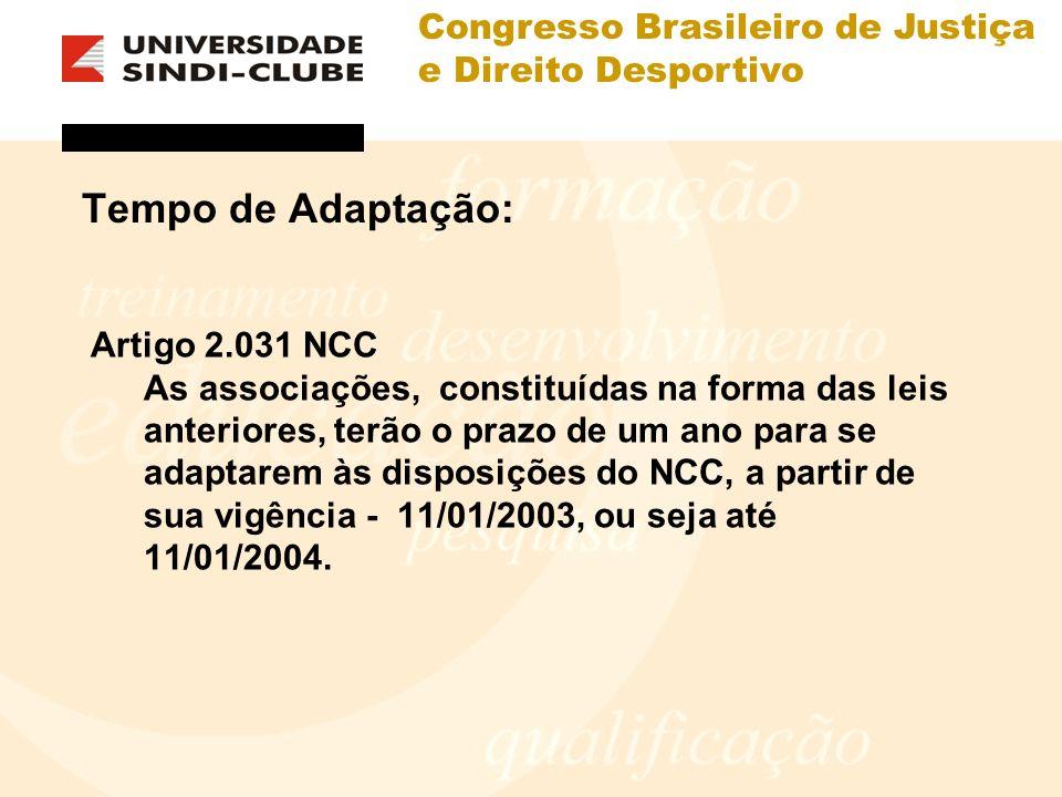 Congresso Brasileiro de Justiça e Direito Desportivo Tempo de Adaptação: Artigo 2.031 NCC As associações, constituídas na forma das leis anteriores, terão o prazo de um ano para se adaptarem às disposições do NCC, a partir de sua vigência - 11/01/2003, ou seja até 11/01/2004.