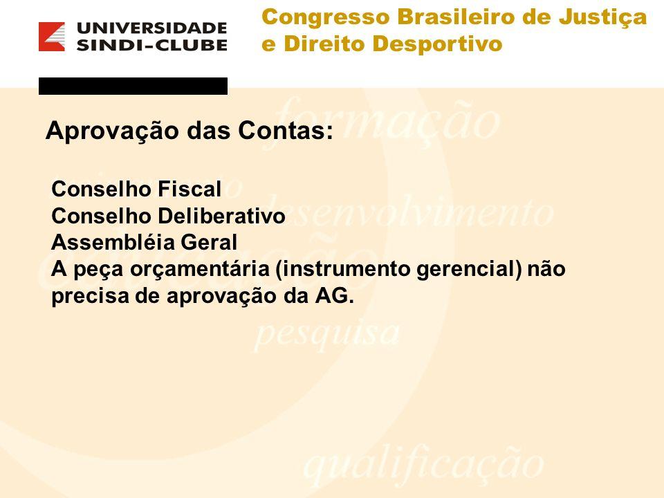 Congresso Brasileiro de Justiça e Direito Desportivo Aprovação das Contas: Conselho Fiscal Conselho Deliberativo Assembléia Geral A peça orçamentária (instrumento gerencial) não precisa de aprovação da AG.