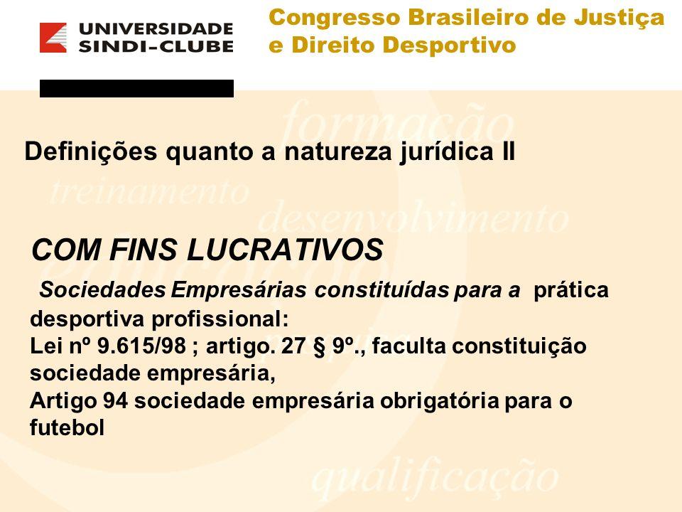 Congresso Brasileiro de Justiça e Direito Desportivo Definições quanto a natureza jurídica II COM FINS LUCRATIVOS Sociedades Empresárias constituídas para a prática desportiva profissional: Lei nº 9.615/98 ; artigo.