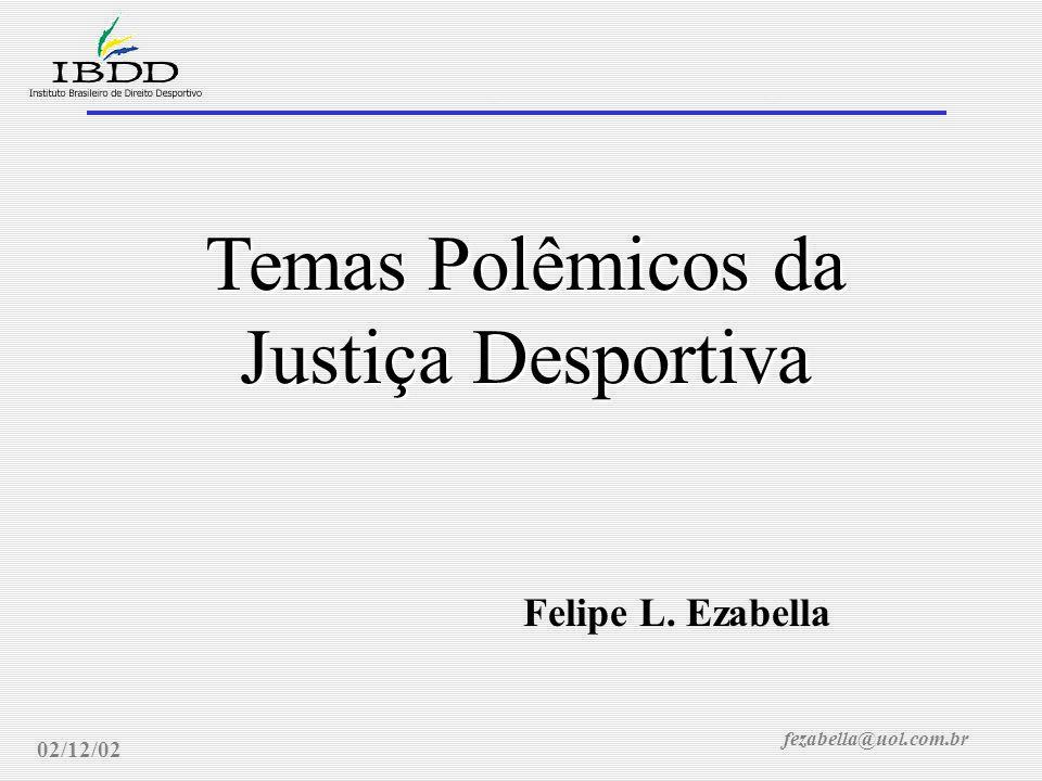 fezabella@uol.com.br Justiça Desportiva: temas polêmicos 02/12/02 Temas Polêmicos da Justiça Desportiva Felipe L.