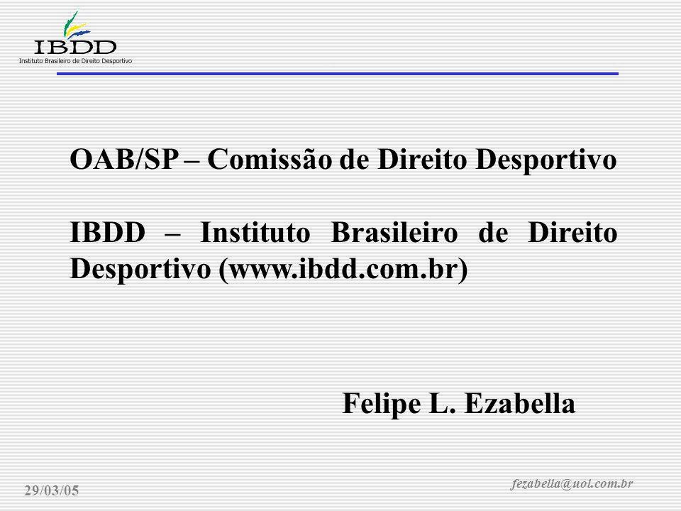 fezabella@uol.com.br Direito Desportivo, novos rumos legais 29/03/05 OAB/SP – Comissão de Direito Desportivo IBDD – Instituto Brasileiro de Direito De