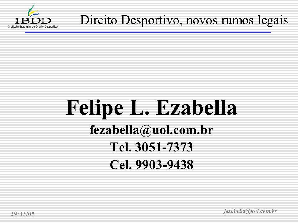 fezabella@uol.com.br Direito Desportivo, novos rumos legais 29/03/05 Felipe L. Ezabella fezabella@uol.com.br Tel. 3051-7373 Cel. 9903-9438