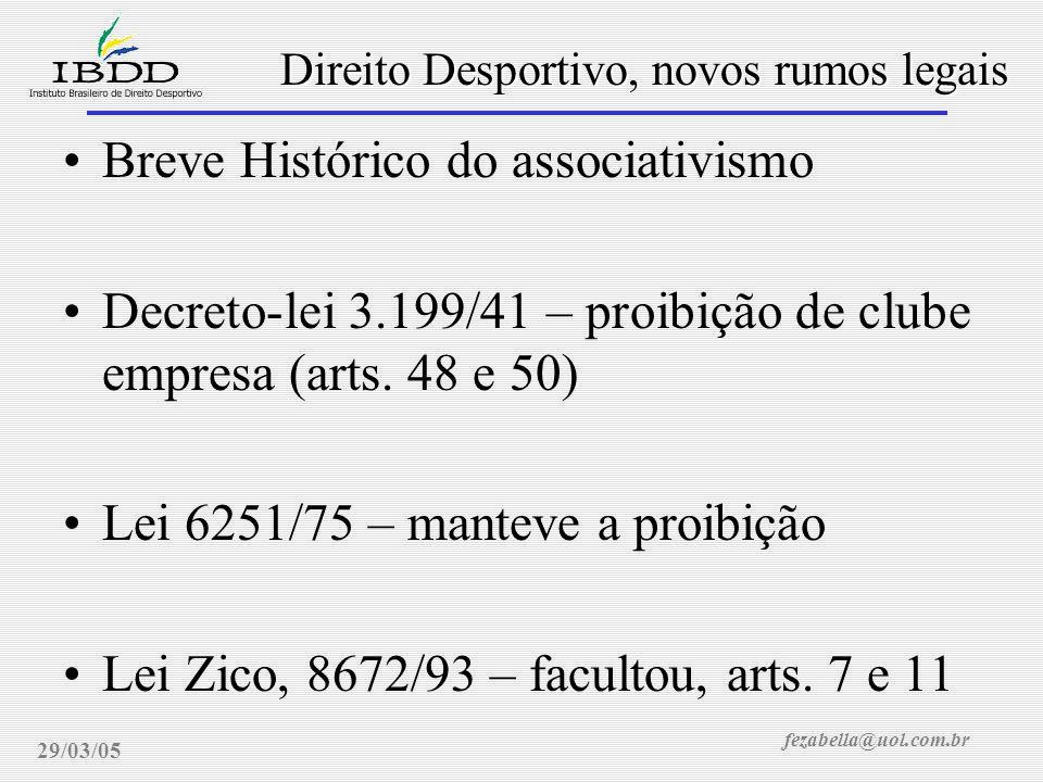 fezabella@uol.com.br Direito Desportivo, novos rumos legais 29/03/05 Breve Histórico do associativismo Decreto-lei 3.199/41 – proibição de clube empresa (arts.