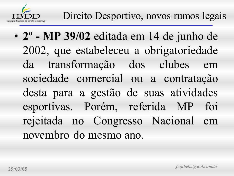 fezabella@uol.com.br Direito Desportivo, novos rumos legais 29/03/05 2º - MP 39/02 editada em 14 de junho de 2002, que estabeleceu a obrigatoriedade da transformação dos clubes em sociedade comercial ou a contratação desta para a gestão de suas atividades esportivas.