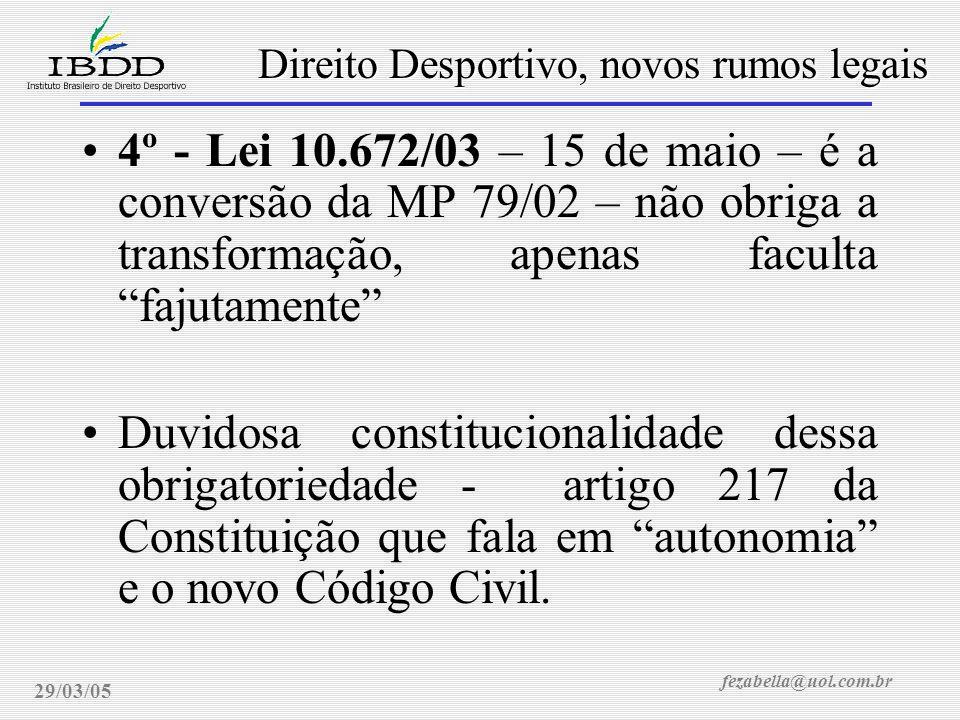 fezabella@uol.com.br Direito Desportivo, novos rumos legais 29/03/05 4º - Lei 10.672/03 – 15 de maio – é a conversão da MP 79/02 – não obriga a transformação, apenas faculta fajutamente Duvidosa constitucionalidade dessa obrigatoriedade - artigo 217 da Constituição que fala em autonomia e o novo Código Civil.