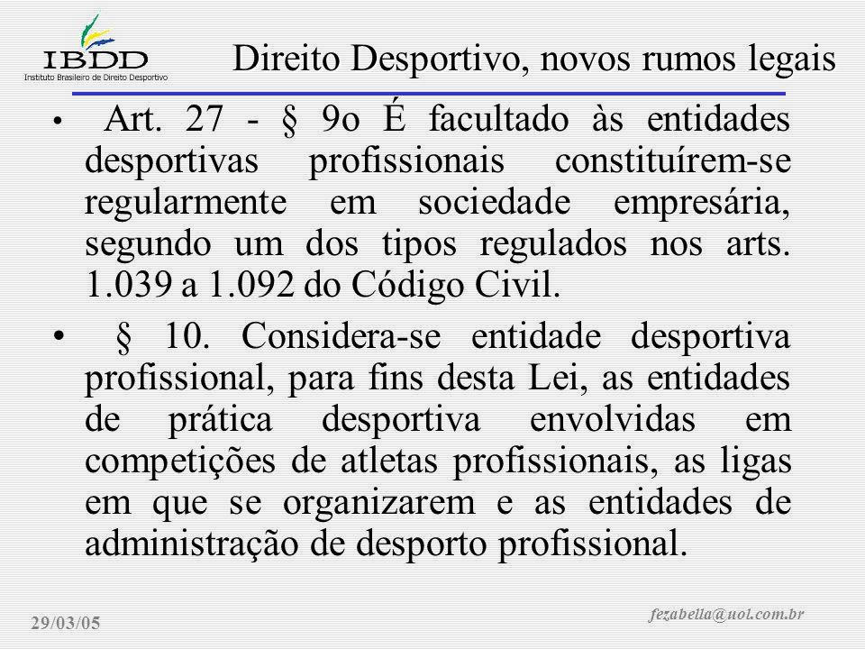 fezabella@uol.com.br Direito Desportivo, novos rumos legais 29/03/05 Art. 27 - § 9o É facultado às entidades desportivas profissionais constituírem-se