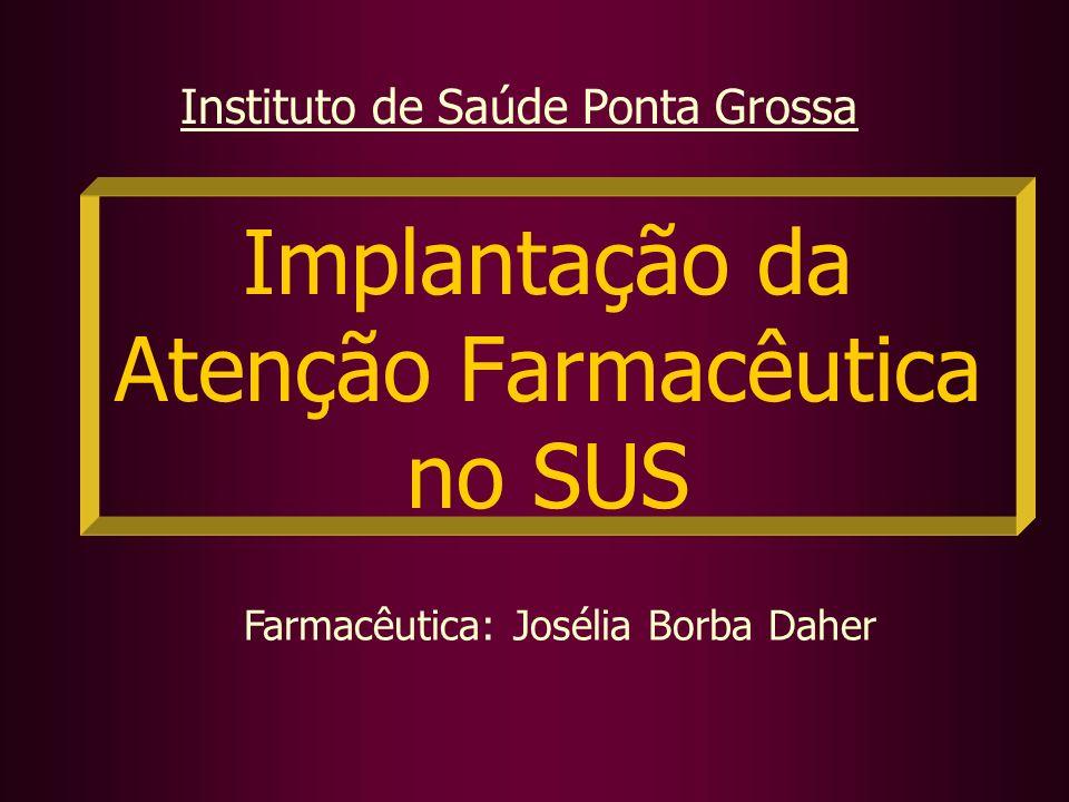 Implantação da Atenção Farmacêutica no SUS Farmacêutica: Josélia Borba Daher Instituto de Saúde Ponta Grossa