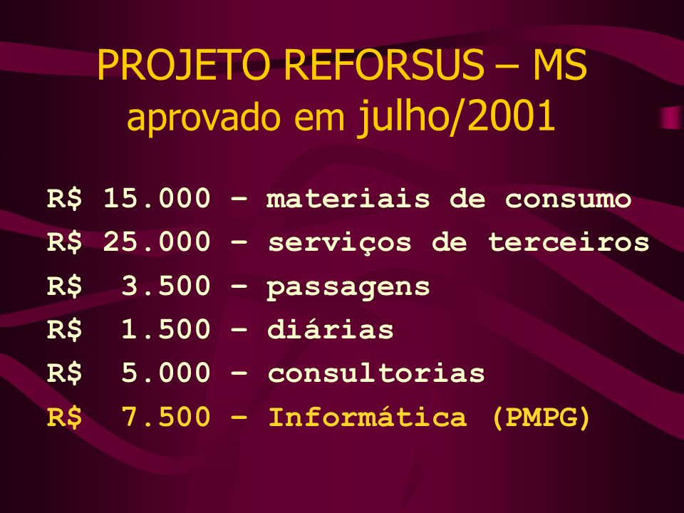 PROJETO REFORSUS – MS aprovado em julho/2001 R$ 15.000 – materiais de consumo R$ 25.000 – serviços de terceiros R$ 3.500 – passagens R$ 1.500 – diária