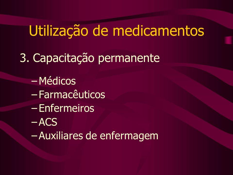 Utilização de medicamentos 3. Capacitação permanente –Médicos –Farmacêuticos –Enfermeiros –ACS –Auxiliares de enfermagem