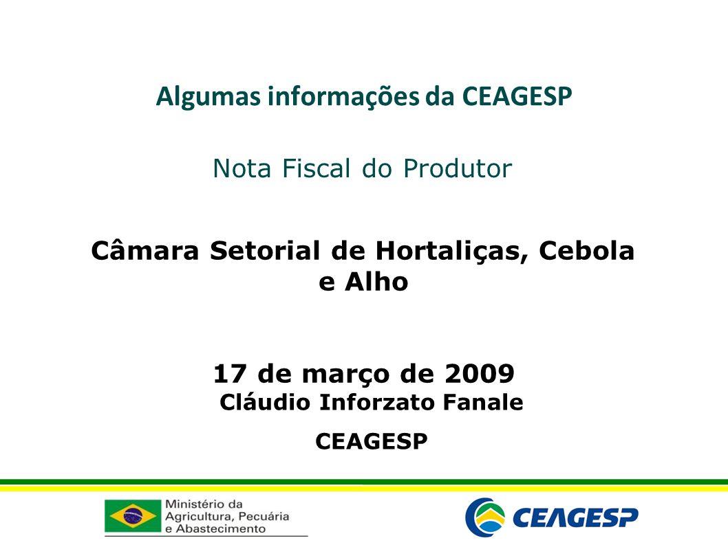 Algumas informações da CEAGESP Nota Fiscal do Produtor Câmara Setorial de Hortaliças, Cebola e Alho 17 de março de 2009 Cláudio Inforzato Fanale CEAGE