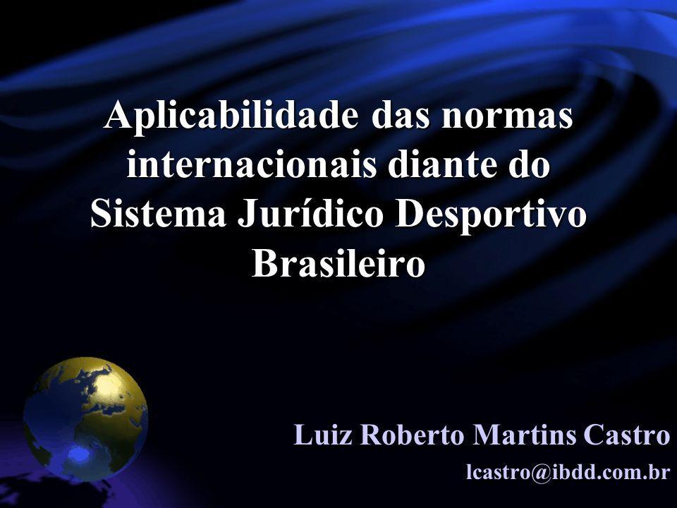 Aplicabilidade das normas internacionais diante do Sistema Jurídico Desportivo Brasileiro Luiz Roberto Martins Castro lcastro@ibdd.com.br