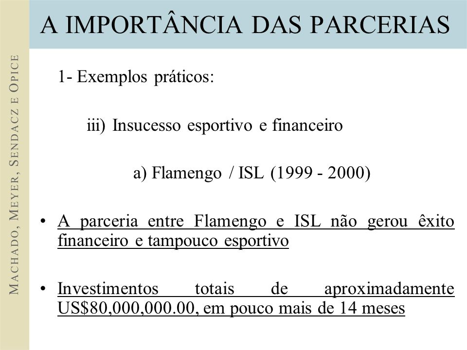 A IMPORTÂNCIA DAS PARCERIAS 1- Exemplos práticos: iii) Insucesso esportivo e financeiro a) Flamengo / ISL (1999 - 2000) A parceria entre Flamengo e ISL não gerou êxito financeiro e tampouco esportivo Investimentos totais de aproximadamente US$80,000,000.00, em pouco mais de 14 meses