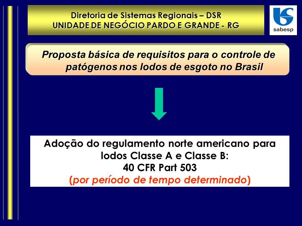 Diretoria de Sistemas Regionais – DSR UNIDADE DE NEGÓCIO PARDO E GRANDE - RG Proposta básica de requisitos para o controle de patógenos nos lodos de esgoto no Brasil Adoção do regulamento norte americano para lodos Classe A e Classe B: 40 CFR Part 503 ( por período de tempo determinado )