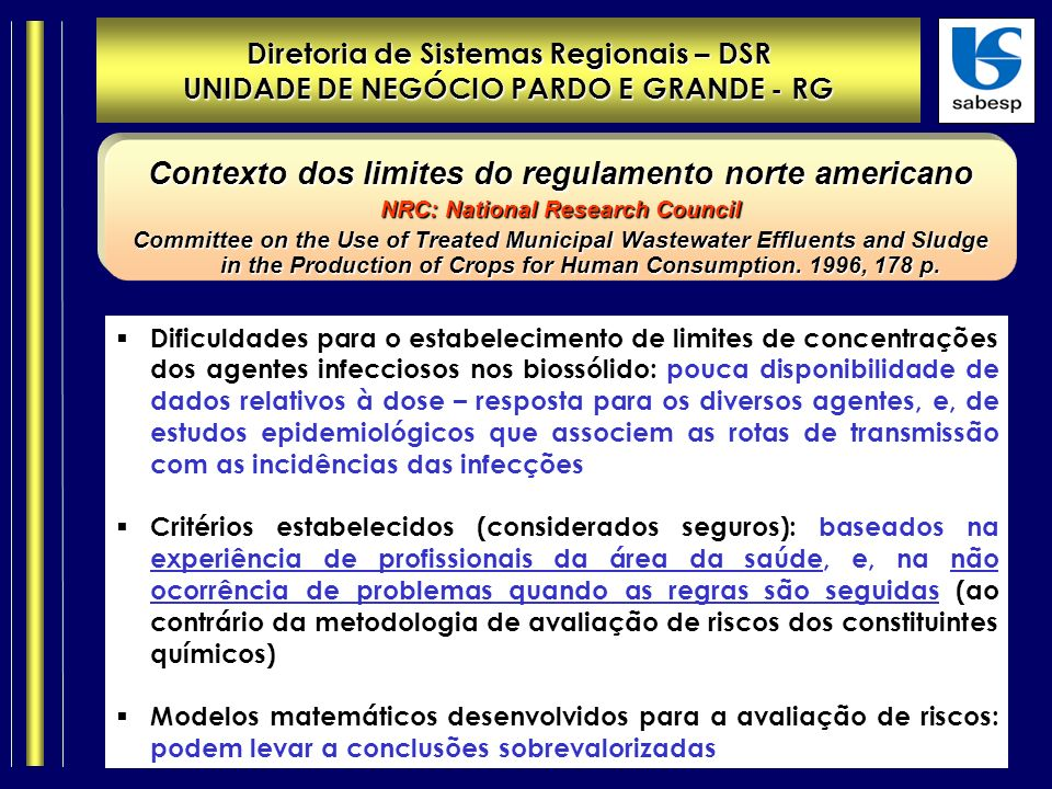 Diretoria de Sistemas Regionais – DSR UNIDADE DE NEGÓCIO PARDO E GRANDE - RG Contexto dos limites do regulamento norte americano NRC: National Research Council Committee on the Use of Treated Municipal Wastewater Effluents and Sludge in the Production of Crops for Human Consumption.