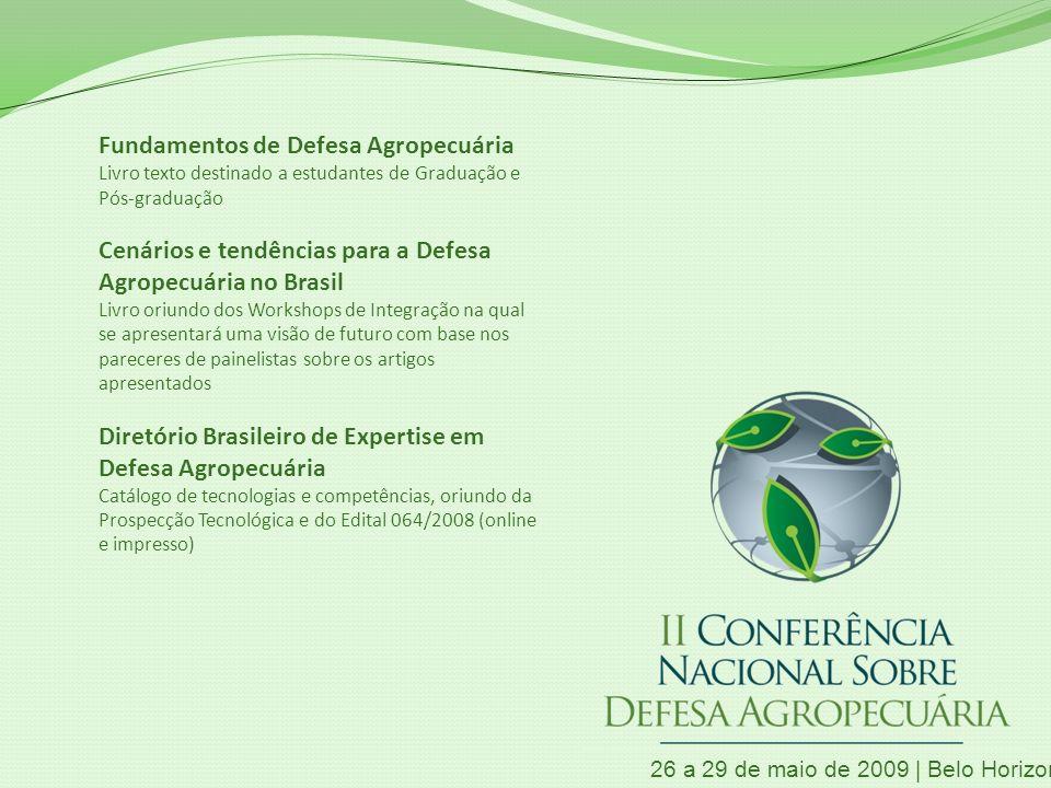 Fundamentos de Defesa Agropecuária Livro texto destinado a estudantes de Graduação e Pós-graduação Cenários e tendências para a Defesa Agropecuária no Brasil Livro oriundo dos Workshops de Integração na qual se apresentará uma visão de futuro com base nos pareceres de painelistas sobre os artigos apresentados Diretório Brasileiro de Expertise em Defesa Agropecuária Catálogo de tecnologias e competências, oriundo da Prospecção Tecnológica e do Edital 064/2008 (online e impresso) 26 a 29 de maio de 2009 | Belo Horizonte | MG