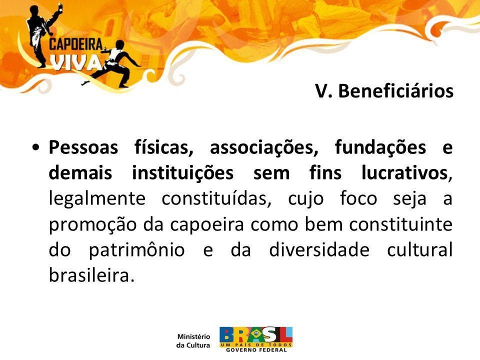 Pessoas físicas, associações, fundações e demais instituições sem fins lucrativos, legalmente constituídas, cujo foco seja a promoção da capoeira como bem constituinte do patrimônio e da diversidade cultural brasileira.