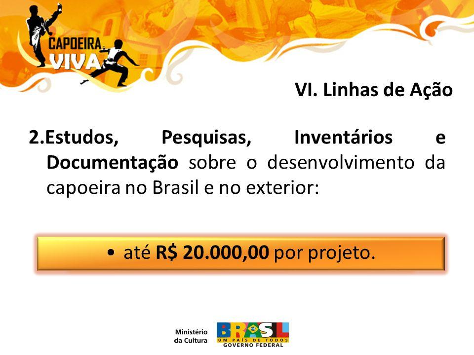 2.Estudos, Pesquisas, Inventários e Documentação sobre o desenvolvimento da capoeira no Brasil e no exterior: até R$ 20.000,00 por projeto.
