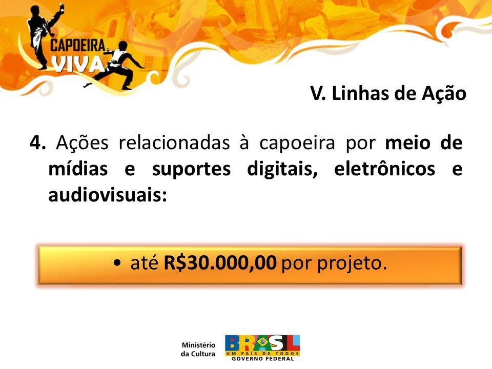 4. Ações relacionadas à capoeira por meio de mídias e suportes digitais, eletrônicos e audiovisuais: até R$30.000,00 por projeto. V. Linhas de Ação