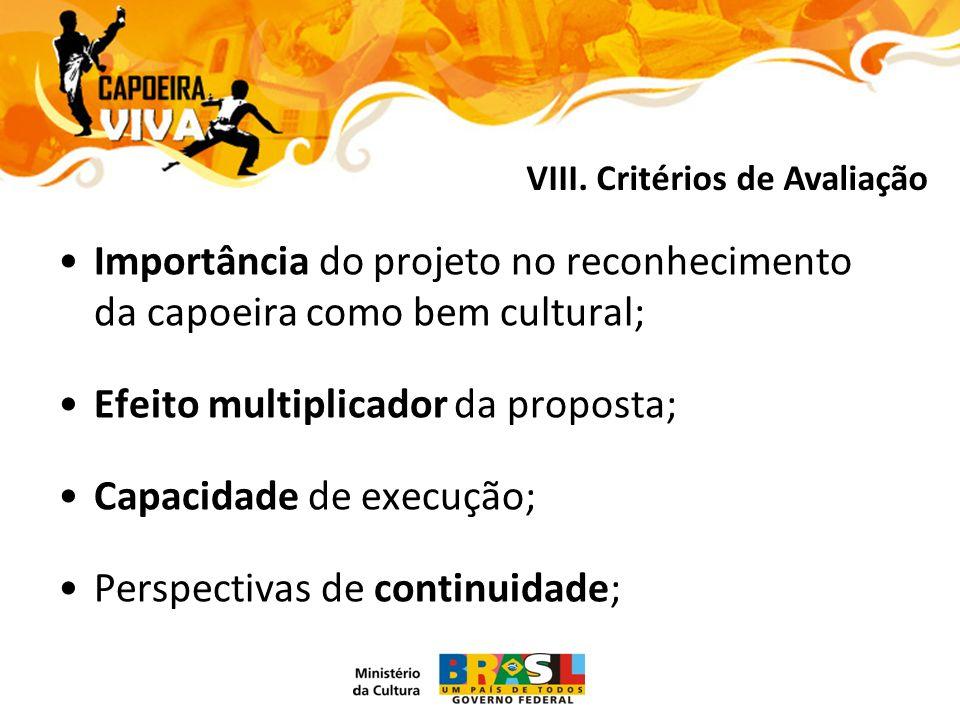 Importância do projeto no reconhecimento da capoeira como bem cultural; Efeito multiplicador da proposta; Capacidade de execução; Perspectivas de continuidade; VIII.