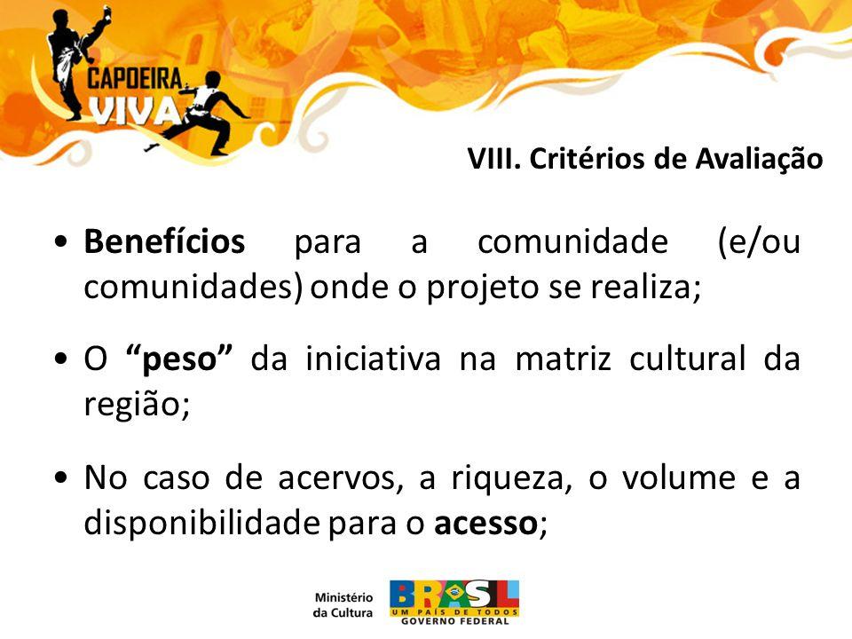 Benefícios para a comunidade (e/ou comunidades) onde o projeto se realiza; O peso da iniciativa na matriz cultural da região; No caso de acervos, a riqueza, o volume e a disponibilidade para o acesso; VIII.
