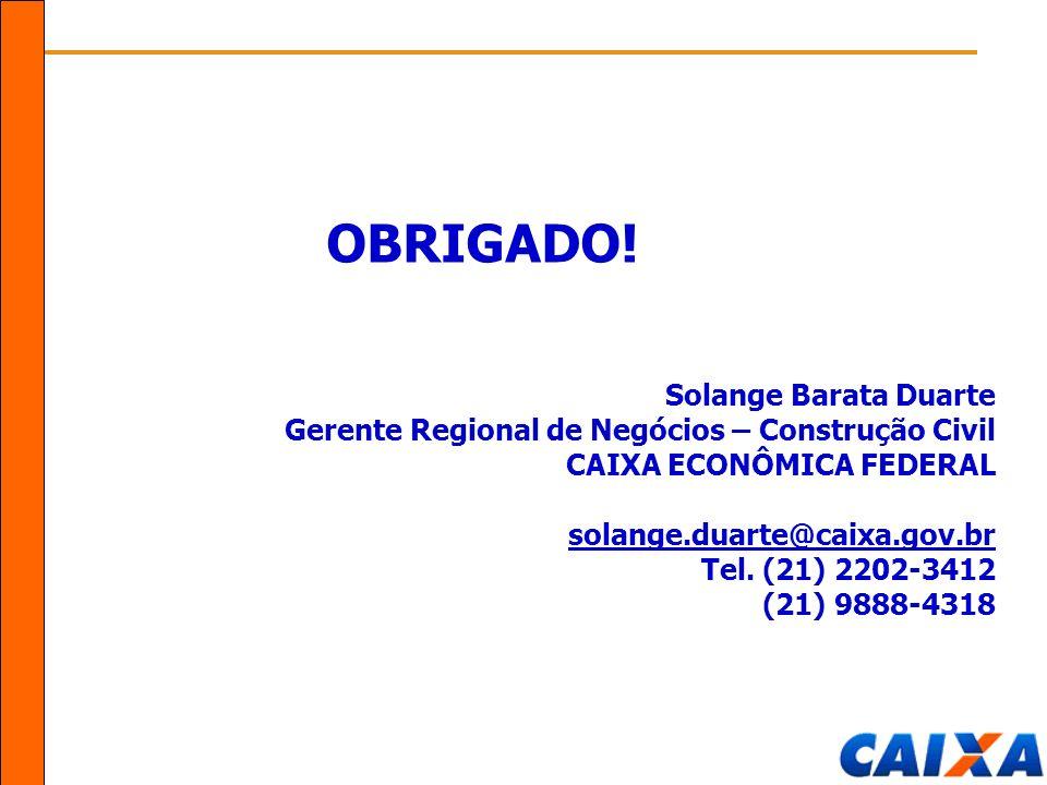 OBRIGADO! Solange Barata Duarte Gerente Regional de Negócios – Construção Civil CAIXA ECONÔMICA FEDERAL solange.duarte@caixa.gov.br Tel. (21) 2202-341