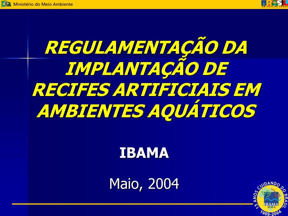 REGULAMENTAÇÃO DA IMPLANTAÇÃO DE RECIFES ARTIFICIAIS EM AMBIENTES AQUÁTICOS IBAMA Maio, 2004