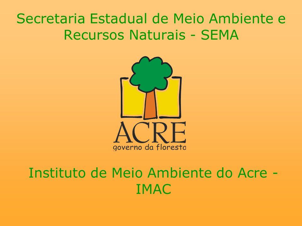 Secretaria Estadual de Meio Ambiente e Recursos Naturais - SEMA Instituto de Meio Ambiente do Acre - IMAC