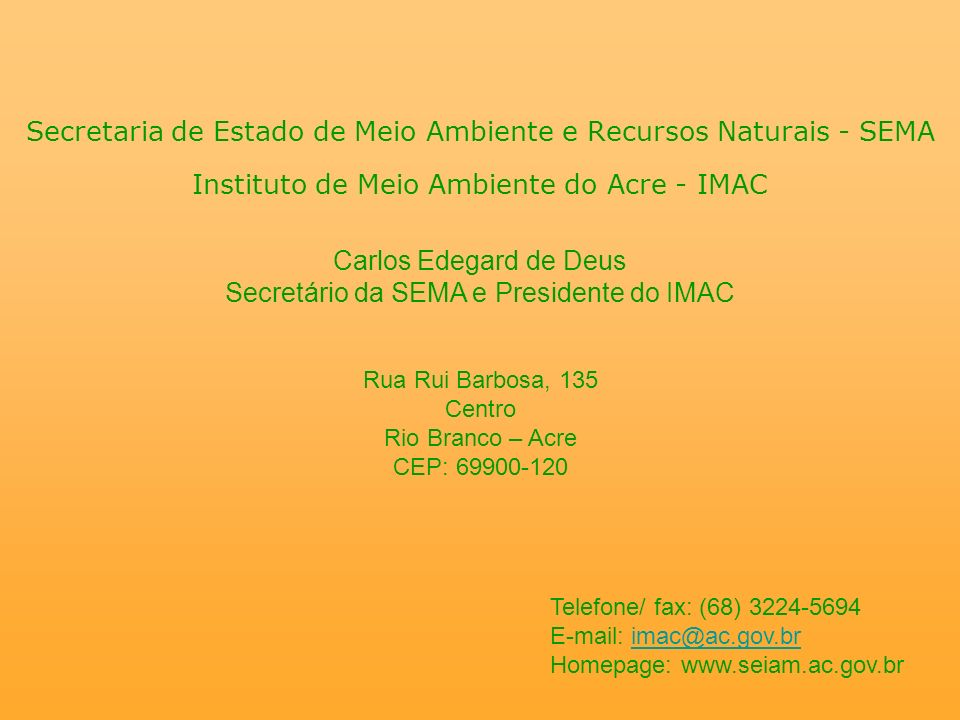 Secretaria de Estado de Meio Ambiente e Recursos Naturais - SEMA Instituto de Meio Ambiente do Acre - IMAC Carlos Edegard de Deus Secretário da SEMA e