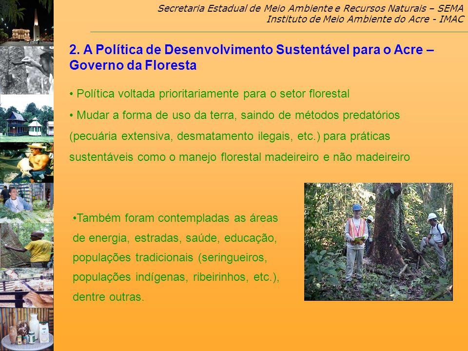 Secretaria Estadual de Meio Ambiente e Recursos Naturais – SEMA Instituto de Meio Ambiente do Acre - IMAC 2. A Política de Desenvolvimento Sustentável