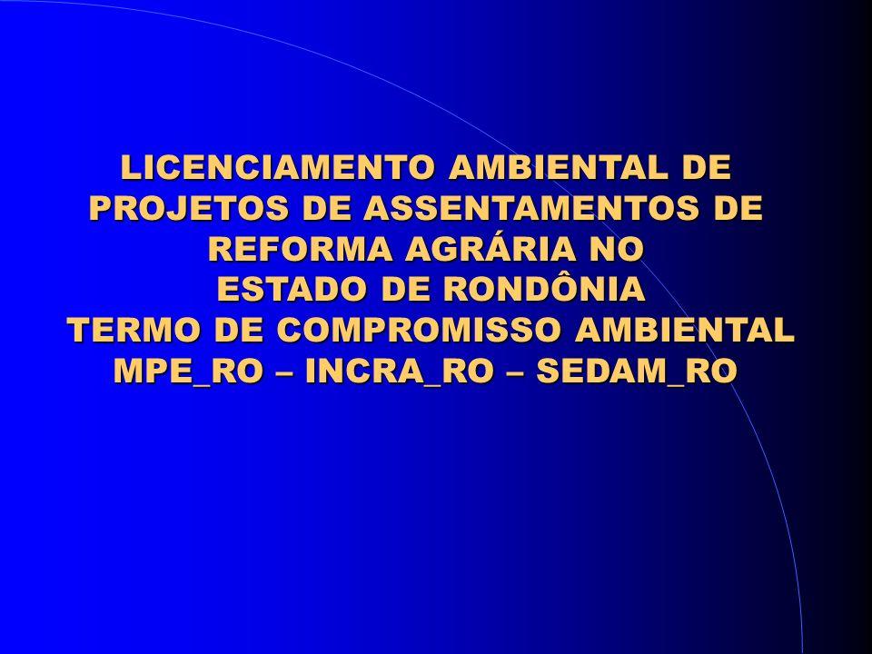 LICENCIAMENTO AMBIENTAL DE PROJETOS DE ASSENTAMENTOS DE REFORMA AGRÁRIA NO ESTADO DE RONDÔNIA ESTADO DE RONDÔNIA TERMO DE COMPROMISSO AMBIENTAL TERMO DE COMPROMISSO AMBIENTAL MPE_RO – INCRA_RO – SEDAM_RO