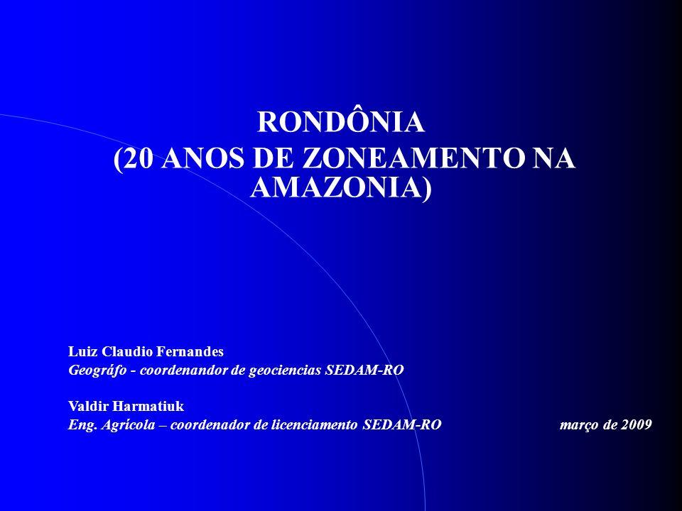 RONDÔNIA (20 ANOS DE ZONEAMENTO NA AMAZONIA) Luiz Claudio Fernandes Geográfo - coordenandor de geociencias SEDAM-RO Valdir Harmatiuk Eng. Agrícola – c