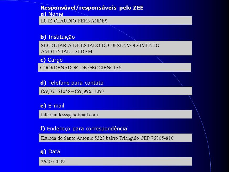 Responsável/responsáveis pelo ZEE a) Nome LUIZ CLAUDIO FERNANDES b) Instituição SECRETARIA DE ESTADO DO DESENVOLVIMENTO AMBIENTAL - SEDAM c) Cargo COORDENADOR DE GEOCIENCIAS d) Telefone para contato (69)32161058 – (69)99631097 e) E-mail lcfernandesss@hotmail.com f) Endereço para correspondência Estrada do Santo Antonio 5323 bairro Triangulo CEP 76805-810 g) Data 26/03/2009