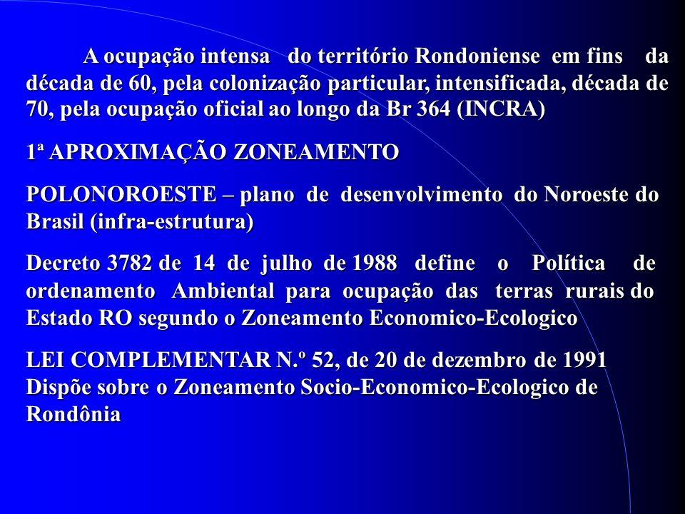 A ocupação intensa do território Rondoniense em fins da década de 60, pela colonização particular, intensificada, década de 70, pela ocupação oficial ao longo da Br 364 (INCRA) A ocupação intensa do território Rondoniense em fins da década de 60, pela colonização particular, intensificada, década de 70, pela ocupação oficial ao longo da Br 364 (INCRA) 1ª APROXIMAÇÃO ZONEAMENTO POLONOROESTE – plano de desenvolvimento do Noroeste do Brasil (infra-estrutura) Decreto 3782 de 14 de julho de 1988 define o Política de ordenamento Ambiental para ocupação das terras rurais do Estado RO segundo o Zoneamento Economico-Ecologico LEI COMPLEMENTAR N.º 52, de 20 de dezembro de 1991 Dispõe sobre o Zoneamento Socio-Economico-Ecologico de Rondônia