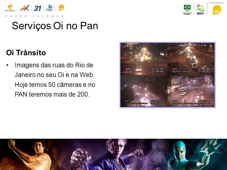 Serviços Oi no Pan Oi Trânsito Imagens das ruas do Rio de Janeiro no seu Oi e na Web. Hoje temos 50 câmeras e no PAN teremos mais de 200.