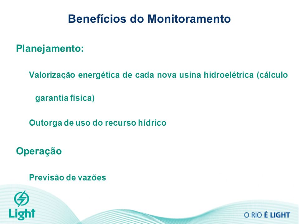 Benefícios do Monitoramento Planejamento: Valorização energética de cada nova usina hidroelétrica (cálculo garantia física) Outorga de uso do recurso